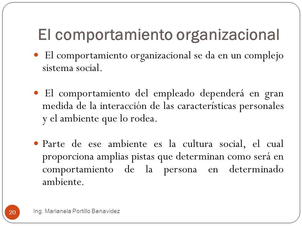 El comportamiento organizacional Ing. Marianela Portillo Benavidez 20 El comportamiento organizacional se da en un complejo sistema social. El comport