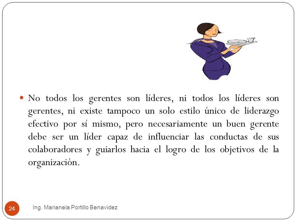 Ing. Marianela Portillo Benavidez 24 No todos los gerentes son líderes, ni todos los líderes son gerentes, ni existe tampoco un solo estilo único de l
