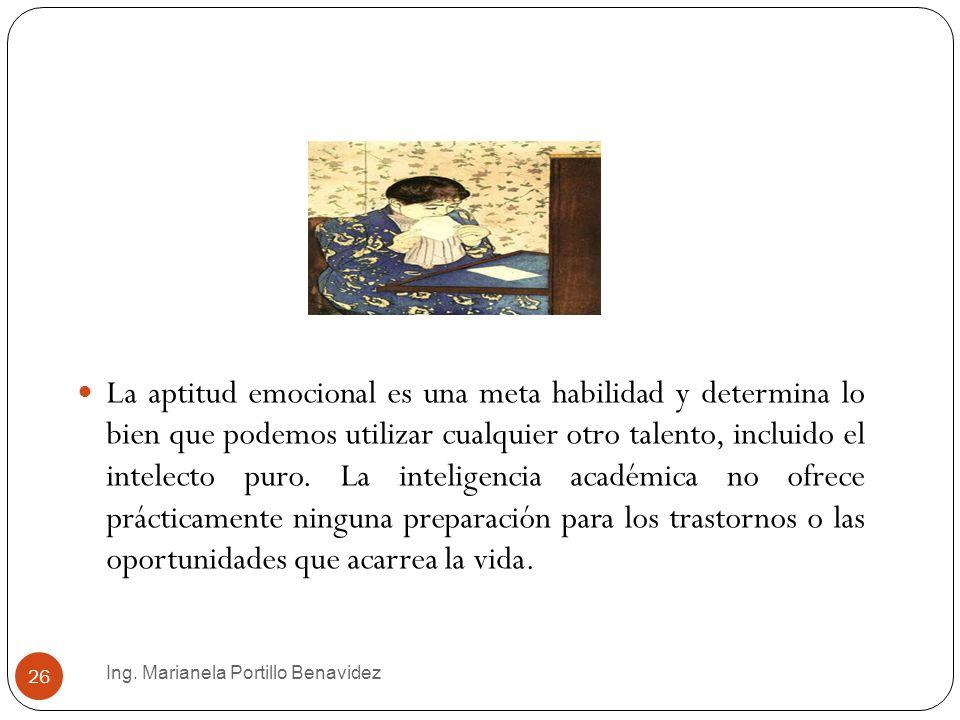Ing. Marianela Portillo Benavidez 26 La aptitud emocional es una meta habilidad y determina lo bien que podemos utilizar cualquier otro talento, inclu