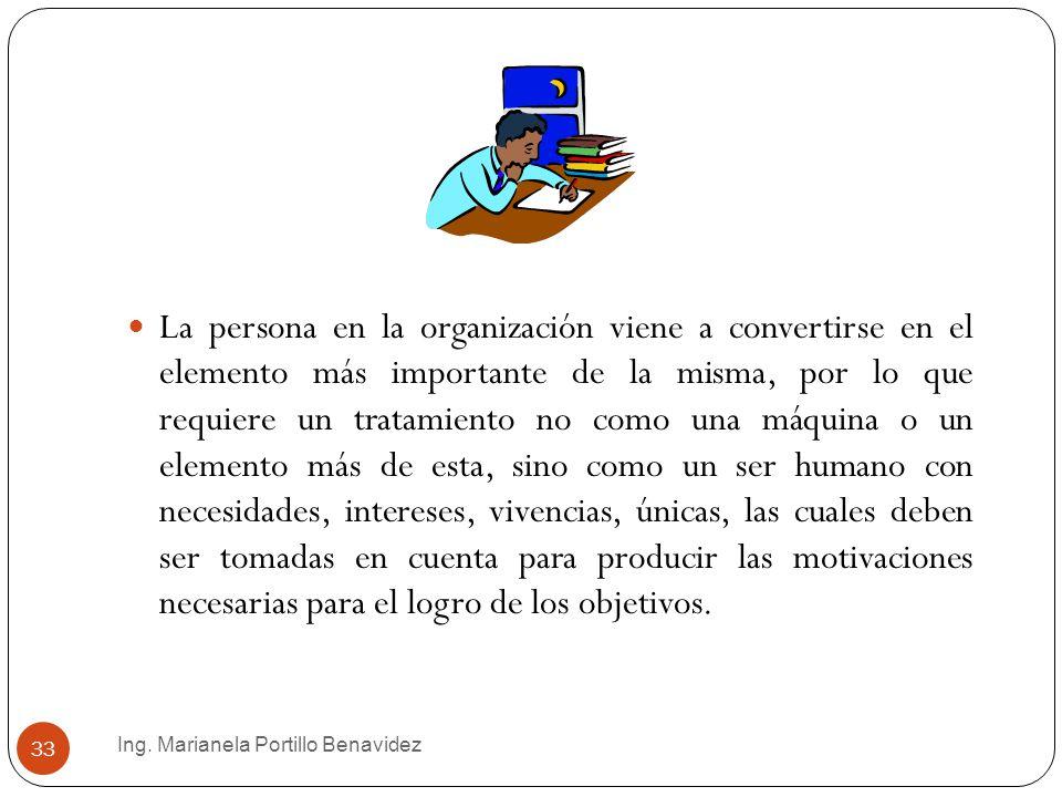 Ing. Marianela Portillo Benavidez 33 La persona en la organización viene a convertirse en el elemento más importante de la misma, por lo que requiere