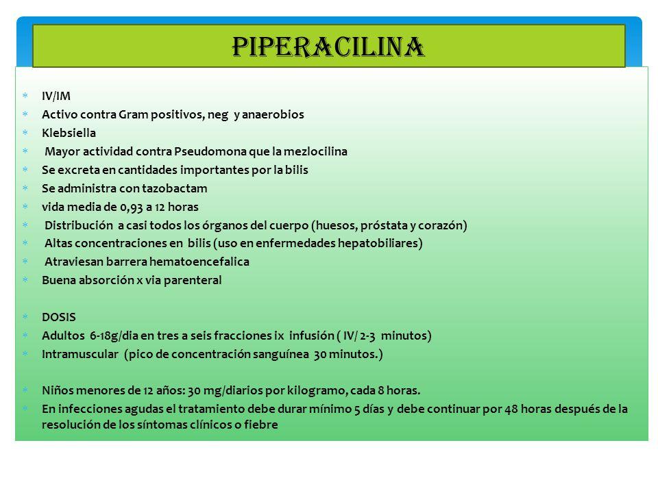 IV/IM Activo contra Gram positivos, neg y anaerobios Klebsiella Mayor actividad contra Pseudomona que la mezlocilina Se excreta en cantidades importan