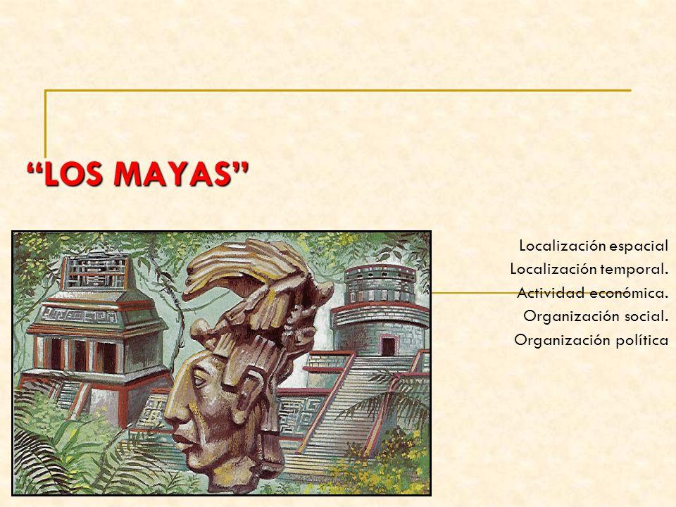 LOS MAYAS Localización espacial Localización temporal. Actividad económica. Organización social. Organización política