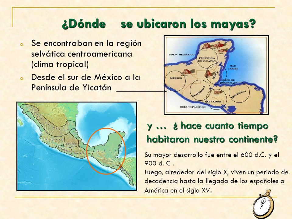 ¿Dóndese ubicaron los mayas? oSoSe encontraban en la región selvática centroamericana (clima tropical) oDoDesde el sur de México a la Península de Yic