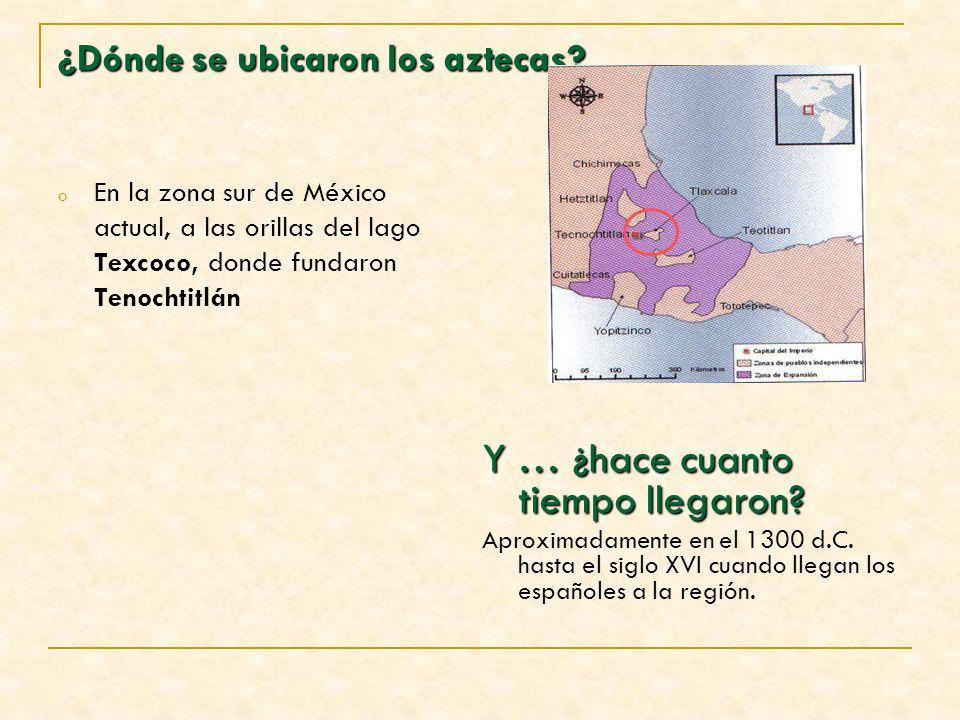 ¿Dónde se ubicaron los aztecas? o En la zona sur de México actual, a las orillas del lago Texcoco, donde fundaron Tenochtitlán Y … ¿hace cuanto tiempo