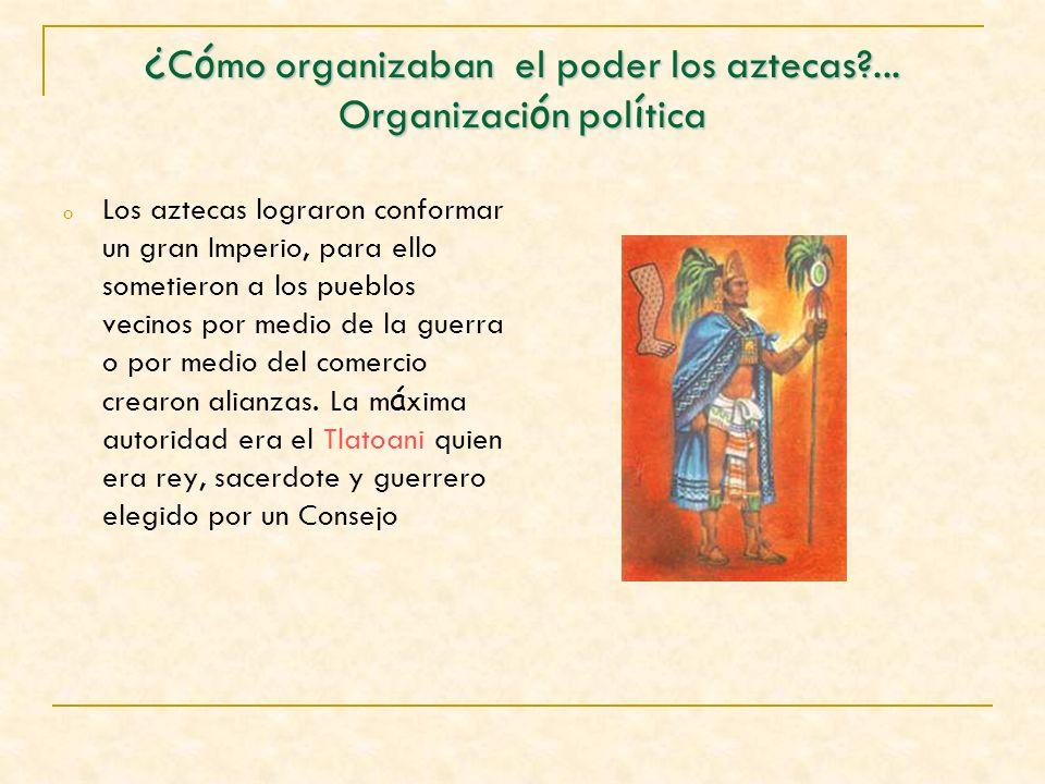 ¿ C ó mo organizaban el poder los aztecas?... Organizaci ó n pol í tica o Los aztecas lograron conformar un gran Imperio, para ello sometieron a los p