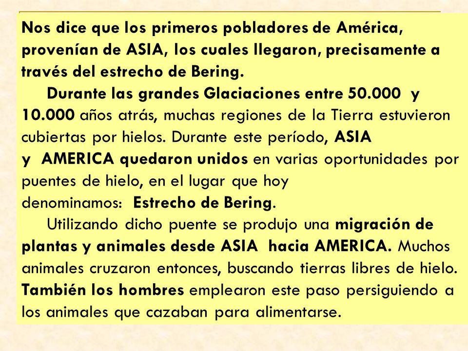 Nos dice que los primeros pobladores de América, provenían de ASIA, los cuales llegaron, precisamente a través del estrecho de Bering. Durante las gra