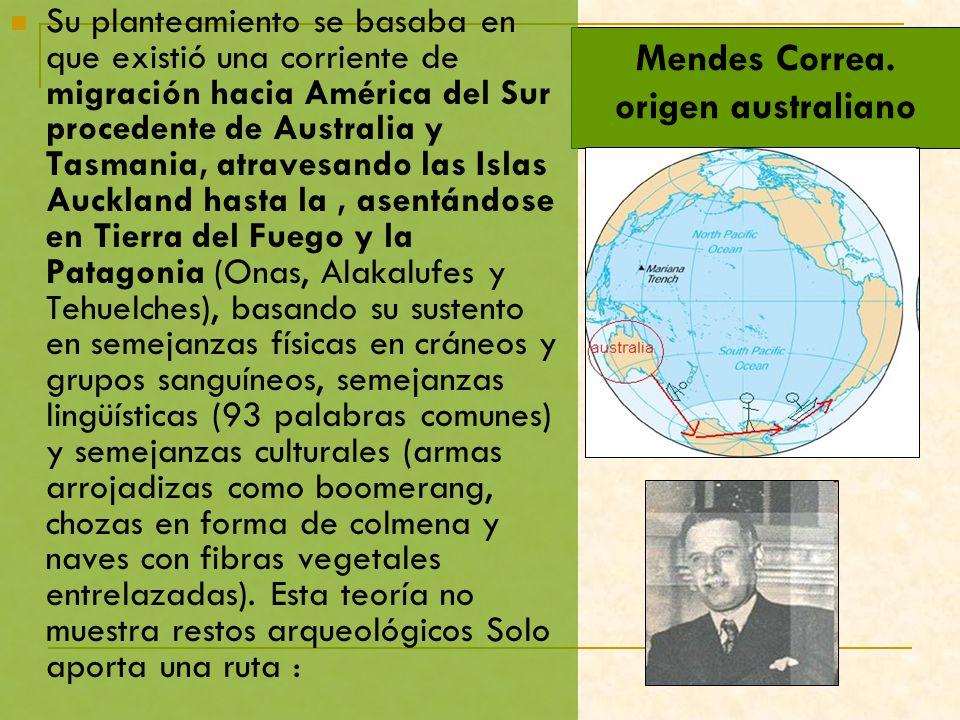 Mendes Correa. origen australiano Su planteamiento se basaba en que existió una corriente de migración hacia América del Sur procedente de Australia y