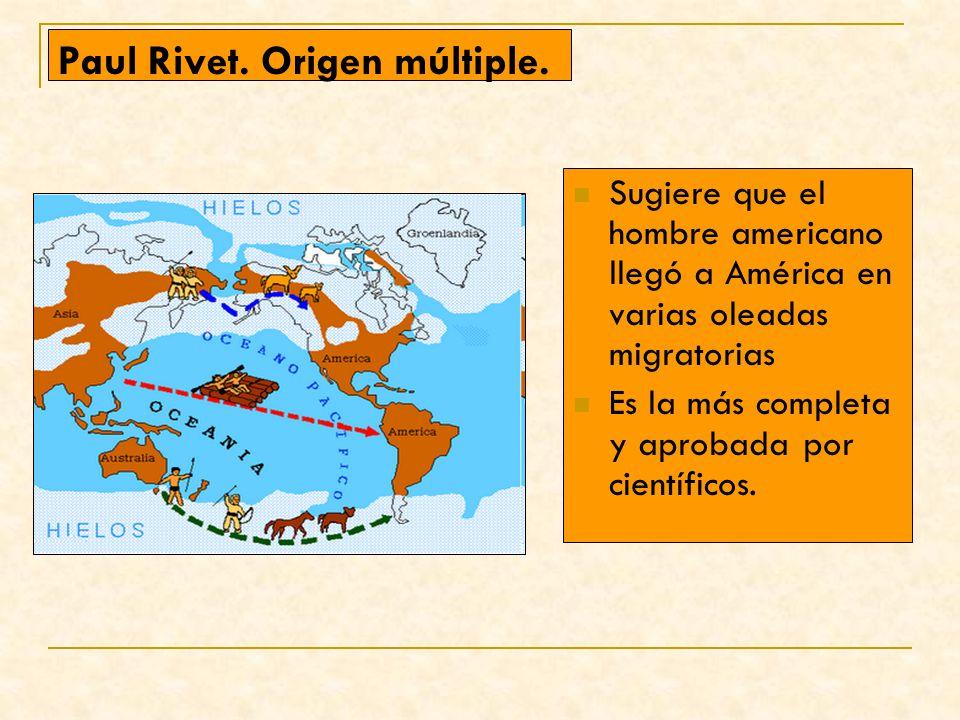 Paul Rivet. Origen múltiple. Sugiere que el hombre americano llegó a América en varias oleadas migratorias Es la más completa y aprobada por científic
