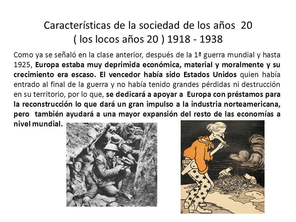 Características de la sociedad de los años 20 ( los locos años 20 ) 1918 - 1938 Como ya se señaló en la clase anterior, después de la 1ª guerra mundial y hasta 1925, Europa estaba muy deprimida económica, material y moralmente y su crecimiento era escaso.