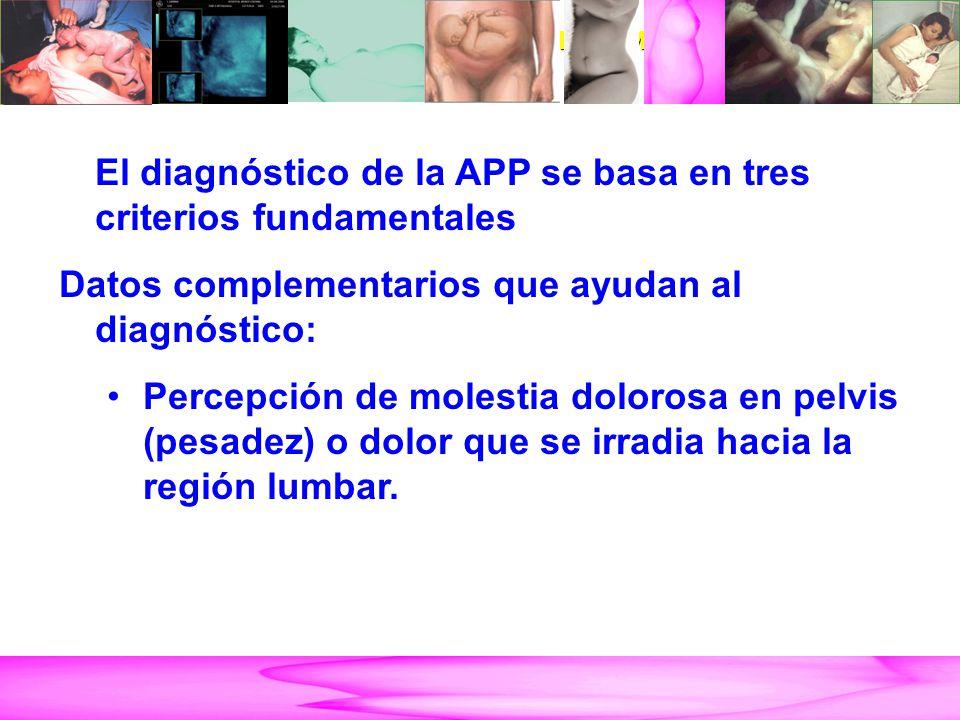 AMENAZA DE PARTO PRETÉRMINO El diagnóstico de la APP se basa en tres criterios fundamentales Datos complementarios que ayudan al diagnóstico: Percepción de molestia dolorosa en pelvis (pesadez) o dolor que se irradia hacia la región lumbar.