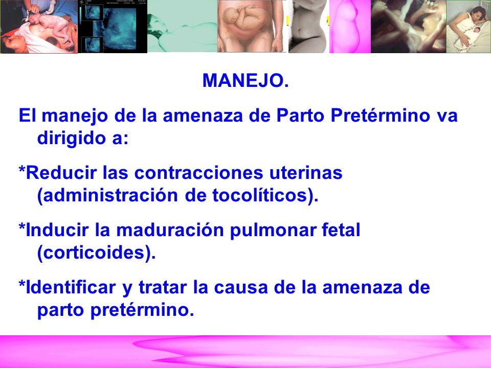 AMENAZA DE PARTO PRETÉRMINO MANEJO. El manejo de la amenaza de Parto Pretérmino va dirigido a: *Reducir las contracciones uterinas (administración de