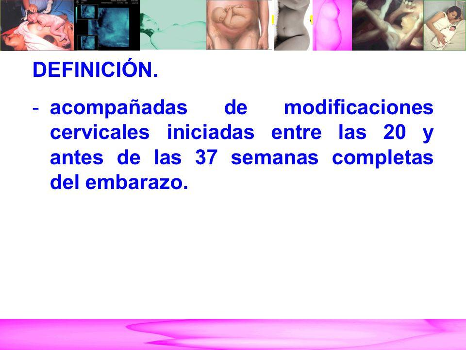 AMENAZA DE PARTO PRETÉRMINO DEFINICIÓN. -acompañadas de modificaciones cervicales iniciadas entre las 20 y antes de las 37 semanas completas del embar