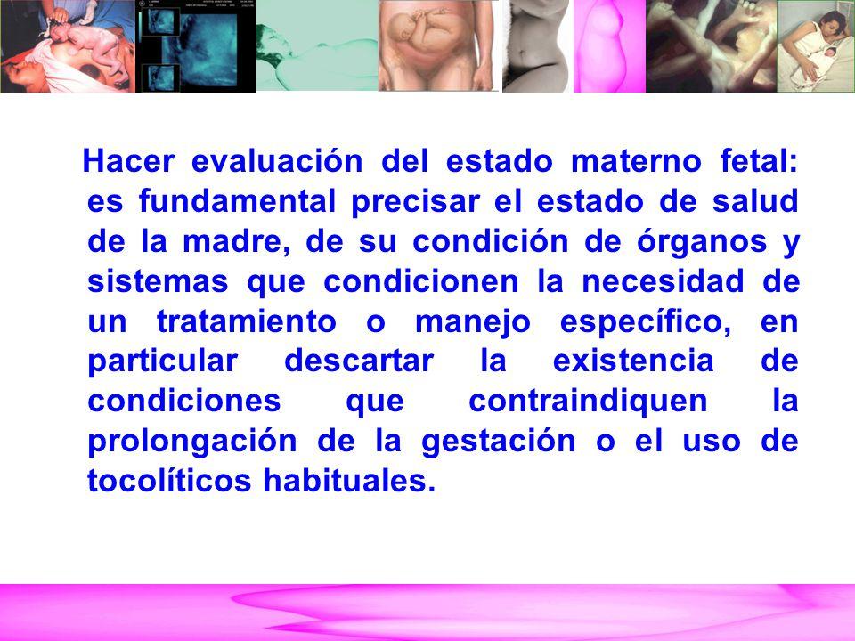 Hacer evaluación del estado materno fetal: es fundamental precisar el estado de salud de la madre, de su condición de órganos y sistemas que condicion
