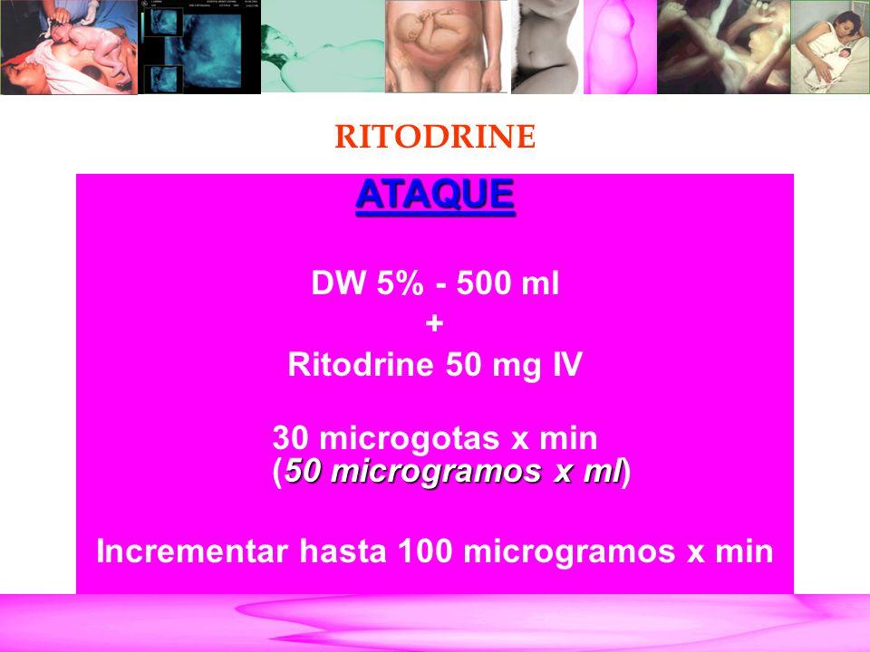 Parto Pretérmino RITODRINE ATAQUE DW 5% - 500 ml + Ritodrine 50 mg IV 50 microgramos x ml 30 microgotas x min (50 microgramos x ml) Incrementar hasta