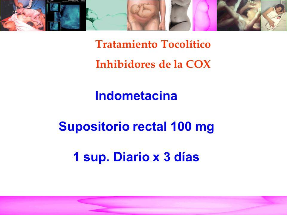 Parto Pretérmino Indometacina Supositorio rectal 100 mg 1 sup. Diario x 3 días Tratamiento Tocolítico Inhibidores de la COX