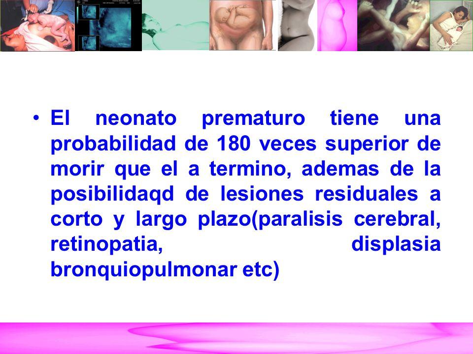 El neonato prematuro tiene una probabilidad de 180 veces superior de morir que el a termino, ademas de la posibilidaqd de lesiones residuales a corto y largo plazo(paralisis cerebral, retinopatia, displasia bronquiopulmonar etc)