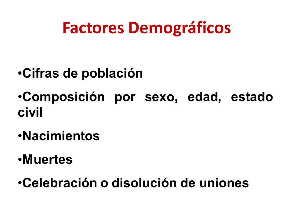 Factores Demográficos Cifras de población Composición por sexo, edad, estado civil Nacimientos Muertes Celebración o disolución de uniones