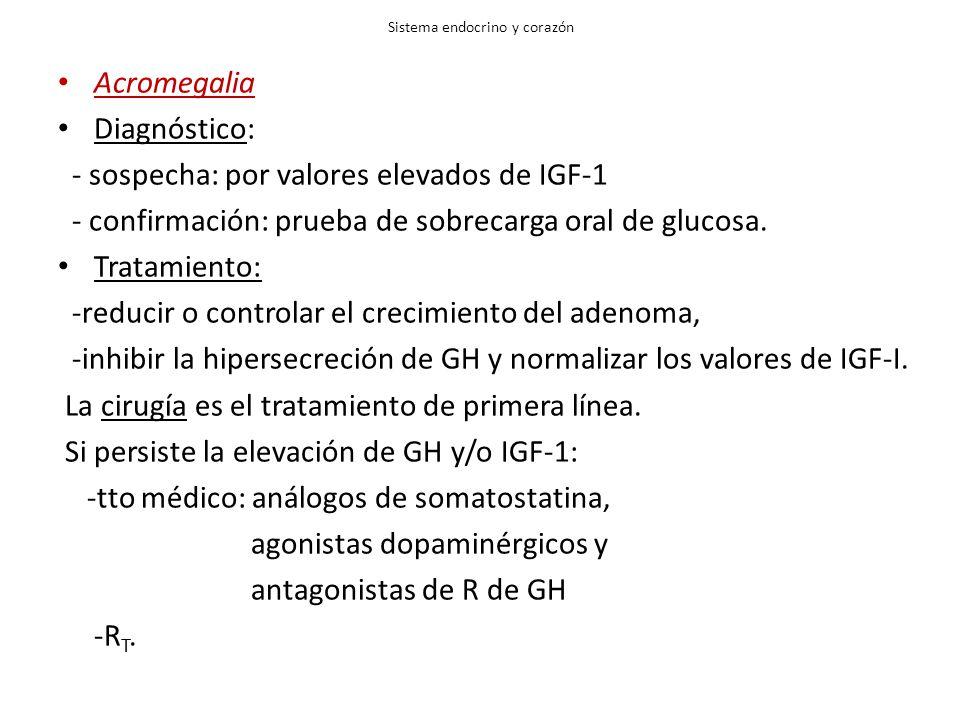 Sistema endocrino y corazón Acromegalia Diagnóstico: - sospecha: por valores elevados de IGF-1 - confirmación: prueba de sobrecarga oral de glucosa. T