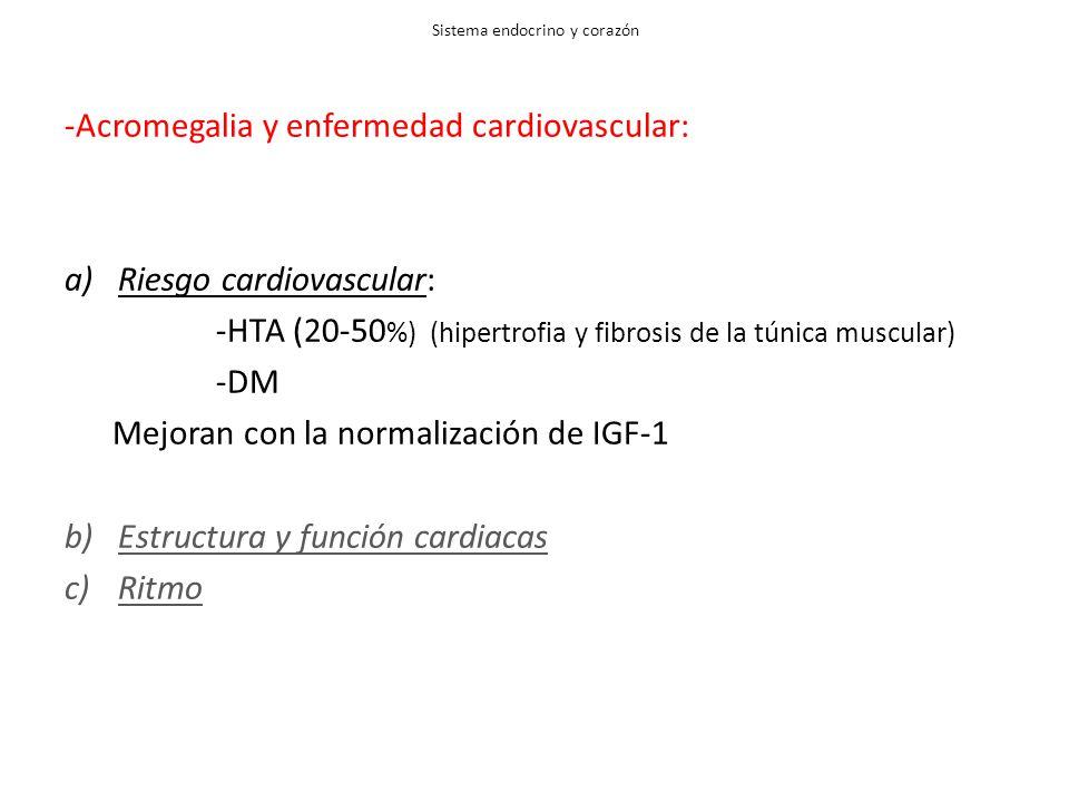 Sistema endocrino y corazón -Acromegalia y enfermedad cardiovascular: a)Riesgo cardiovascular: -HTA (20-50 %) (hipertrofia y fibrosis de la túnica muscular) -DM Mejoran con la normalización de IGF-1 b)Estructura y función cardiacas c)Ritmo