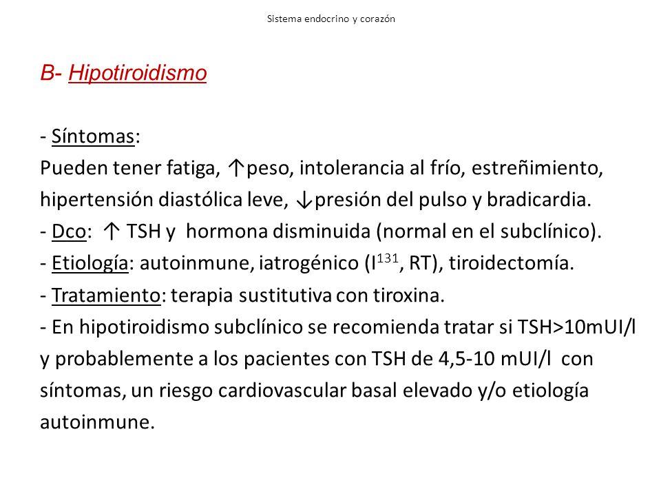 Sistema endocrino y corazón B- Hipotiroidismo - Síntomas: Pueden tener fatiga, peso, intolerancia al frío, estreñimiento, hipertensión diastólica leve, presión del pulso y bradicardia.