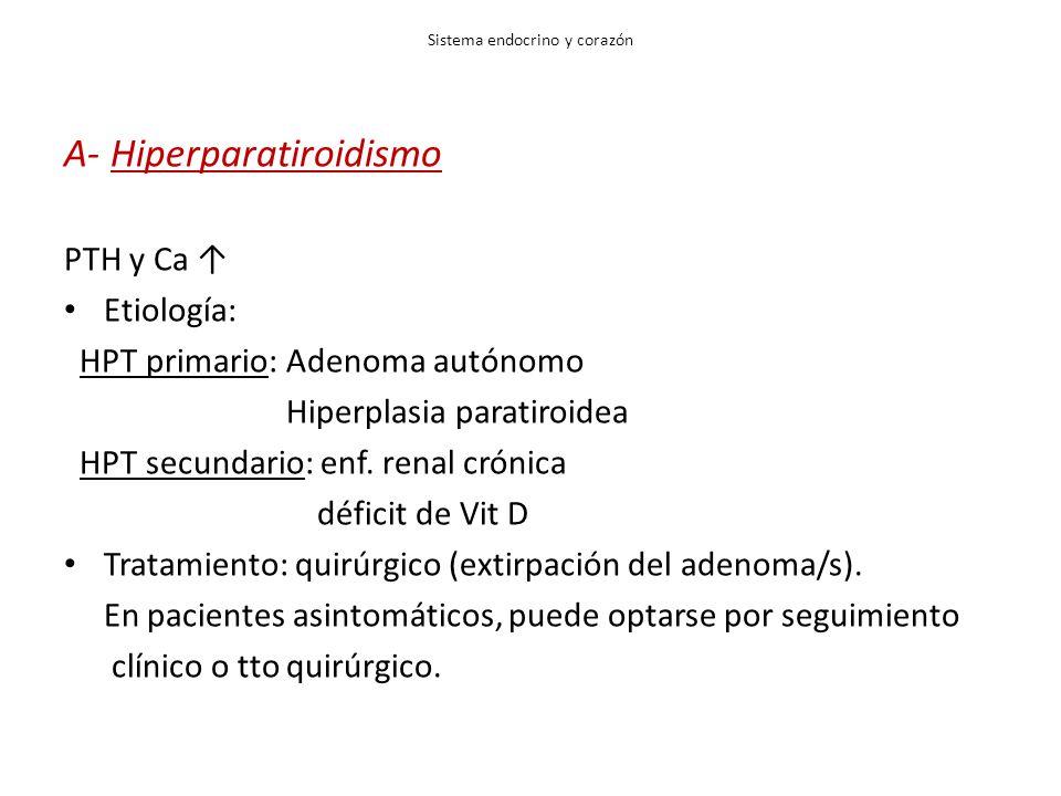 Sistema endocrino y corazón A- Hiperparatiroidismo PTH y Ca Etiología: HPT primario: Adenoma autónomo Hiperplasia paratiroidea HPT secundario: enf. re