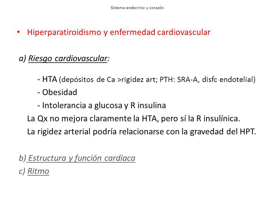 Sistema endocrino y corazón Hiperparatiroidismo y enfermedad cardiovascular a) Riesgo cardiovascular: - HTA (depósitos de Ca >rigidez art; PTH: SRA-A, disfc endotelial) - Obesidad - Intolerancia a glucosa y R insulina La Qx no mejora claramente la HTA, pero sí la R insulínica.