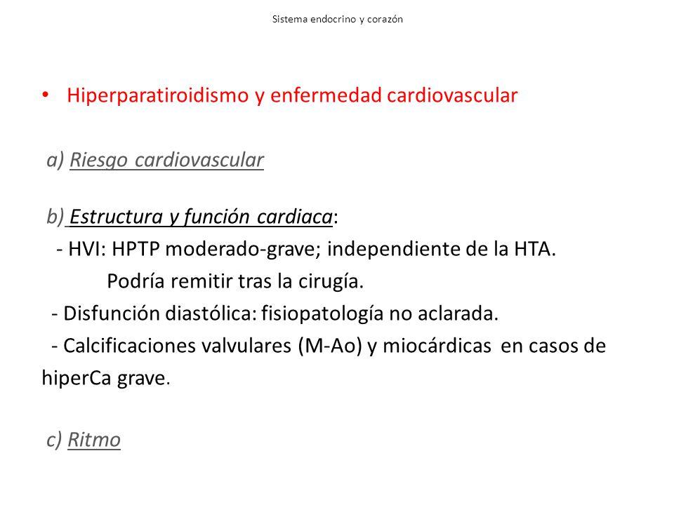 Sistema endocrino y corazón Hiperparatiroidismo y enfermedad cardiovascular a) Riesgo cardiovascular b) Estructura y función cardiaca: - HVI: HPTP moderado-grave; independiente de la HTA.
