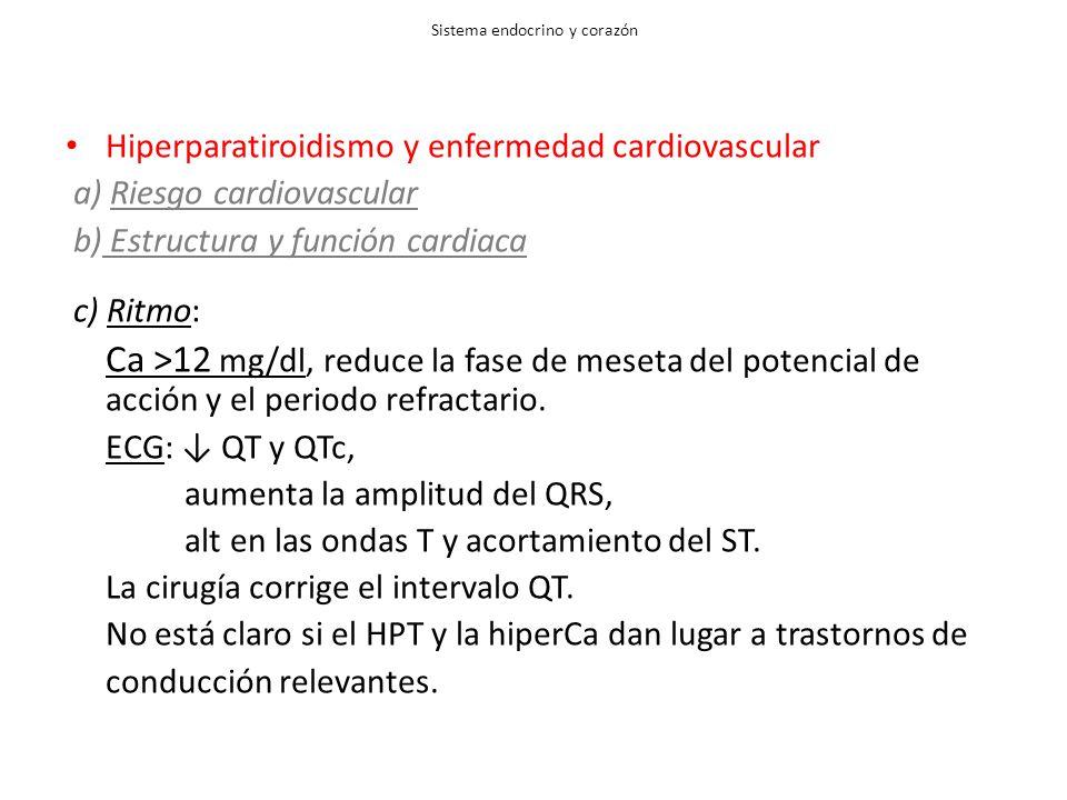 Sistema endocrino y corazón Hiperparatiroidismo y enfermedad cardiovascular a) Riesgo cardiovascular b) Estructura y función cardiaca c) Ritmo: Ca >12 mg/dl, reduce la fase de meseta del potencial de acción y el periodo refractario.