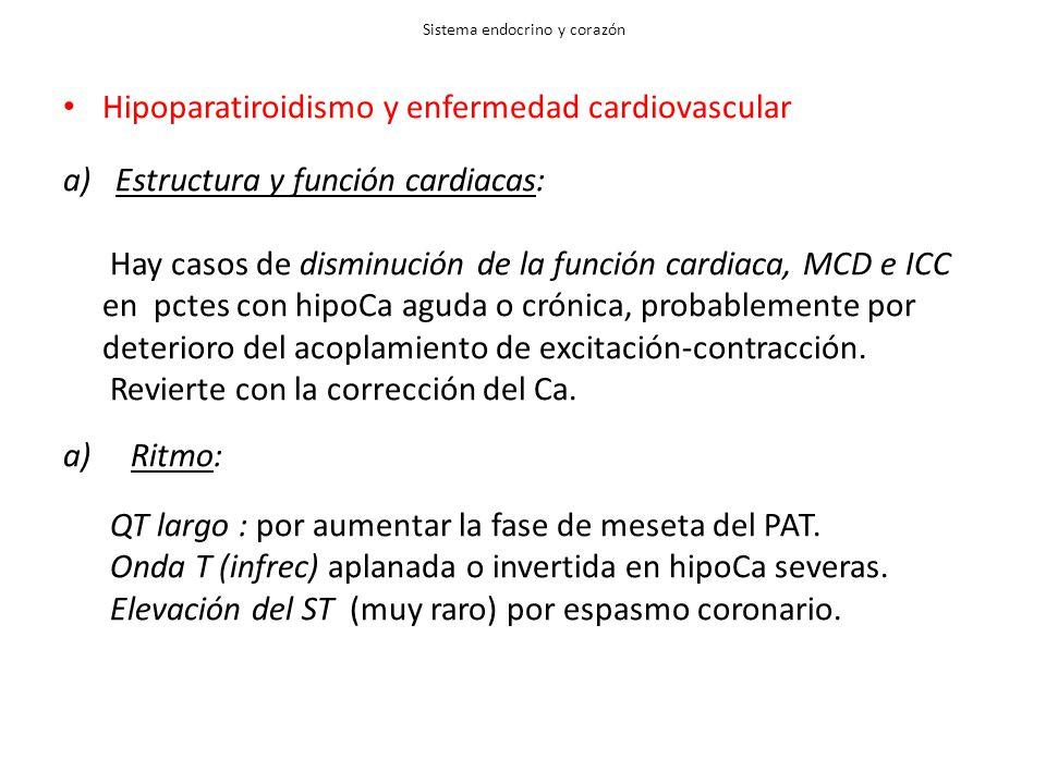 Sistema endocrino y corazón Hipoparatiroidismo y enfermedad cardiovascular a)Estructura y función cardiacas: Hay casos de disminución de la función cardiaca, MCD e ICC en pctes con hipoCa aguda o crónica, probablemente por deterioro del acoplamiento de excitación-contracción.