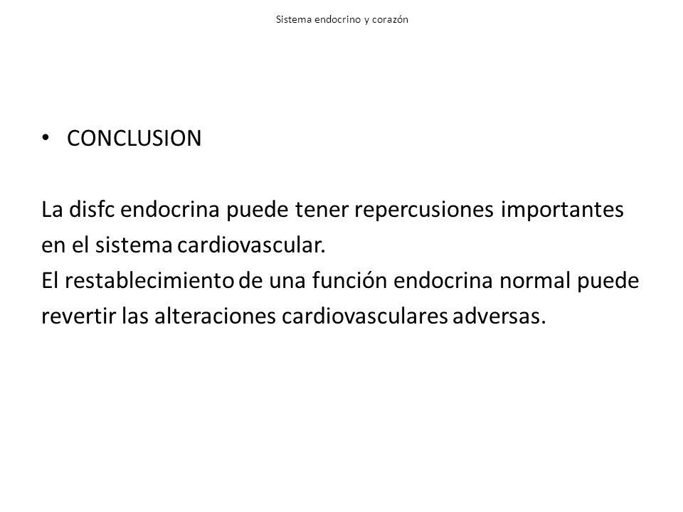Sistema endocrino y corazón CONCLUSION La disfc endocrina puede tener repercusiones importantes en el sistema cardiovascular. El restablecimiento de u