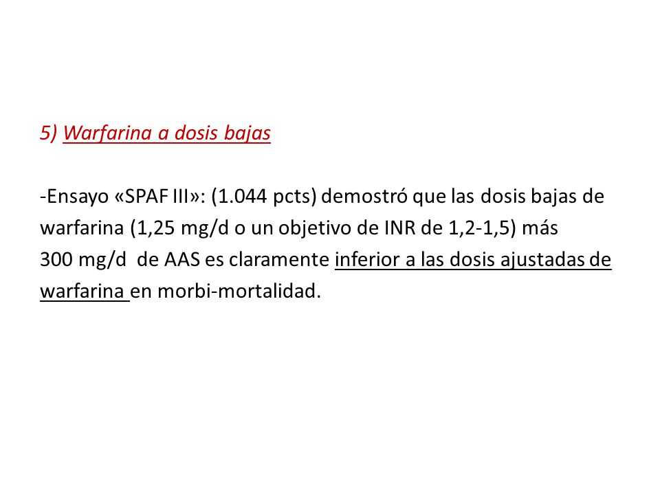 5) Warfarina a dosis bajas -Ensayo «SPAF III»: (1.044 pcts) demostró que las dosis bajas de warfarina (1,25 mg/d o un objetivo de INR de 1,2-1,5) más 300 mg/d de AAS es claramente inferior a las dosis ajustadas de warfarina en morbi-mortalidad.