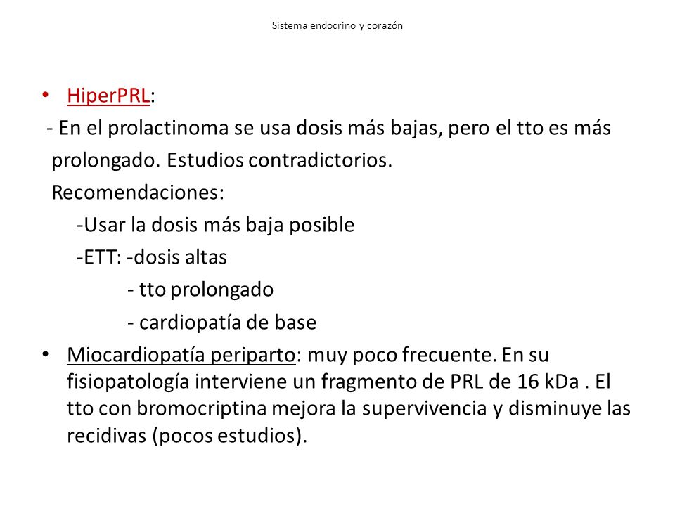 Sistema endocrino y corazón HiperPRL: - En el prolactinoma se usa dosis más bajas, pero el tto es más prolongado. Estudios contradictorios. Recomendac
