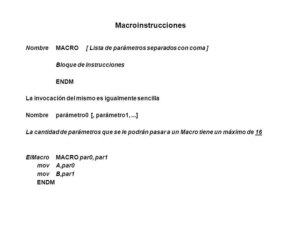 Macroinstrucciones NombreMACRO[ Lista de parámetros separados con coma ] Bloque de Instrucciones ENDM La invocación del mismo es igualmente sencilla Nombreparámetro0 [, parámetro1,...] La cantidad de parámetros que se le podrán pasar a un Macro tiene un máximo de 16 ElMacroMACRO par0, par1 movA,par0 movB,par1 ENDM