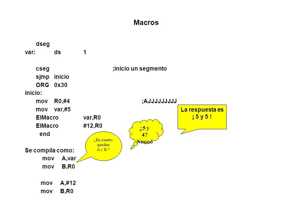 Macros dseg var:ds1 cseg;inicio un segmento sjmpinicio ORG 0x30 inicio: movR0,#4;AJJJJJJJJJ movvar,#5 ElMacrovar,R0 ElMacro#12,R0 end Se compila como: mov A,var mov B,R0 mov A,#12 mov B,R0 ¿En cuanto quedan A y B .