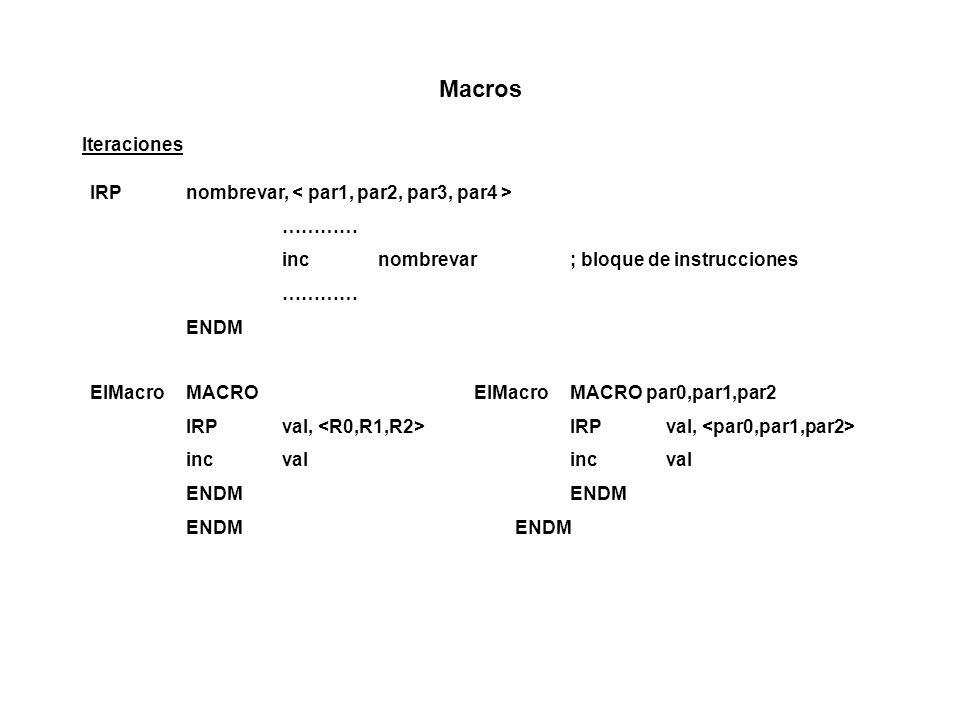 Macros Iteraciones IRPnombrevar, ………… incnombrevar; bloque de instrucciones ………… ENDM ElMacro MACRO IRPval, incval ENDM ElMacroMACRO par0,par1,par2 IRPval, incval ENDM