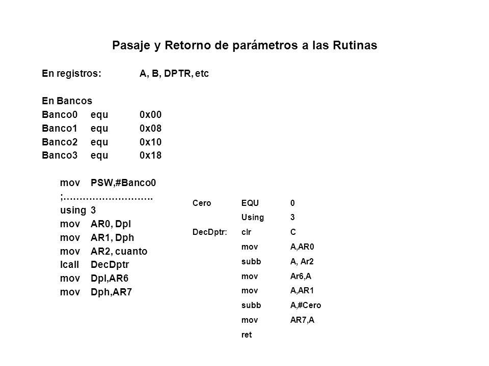 Pasaje y Retorno de parámetros a las Rutinas En registros:A, B, DPTR, etc En Bancos Banco0equ0x00 Banco1equ0x08 Banco2equ0x10 Banco3equ0x18 movPSW,#Banco0 ;……………………….