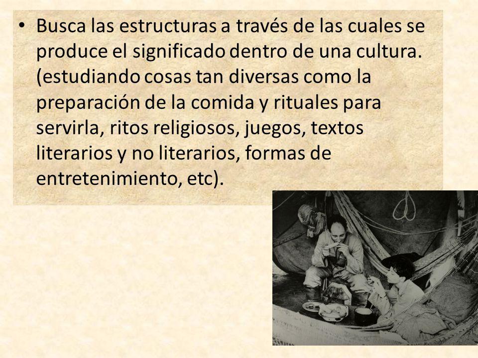 Busca las estructuras a través de las cuales se produce el significado dentro de una cultura. (estudiando cosas tan diversas como la preparación de la