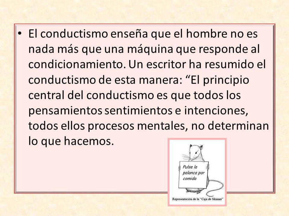 El conductismo enseña que el hombre no es nada más que una máquina que responde al condicionamiento. Un escritor ha resumido el conductismo de esta ma