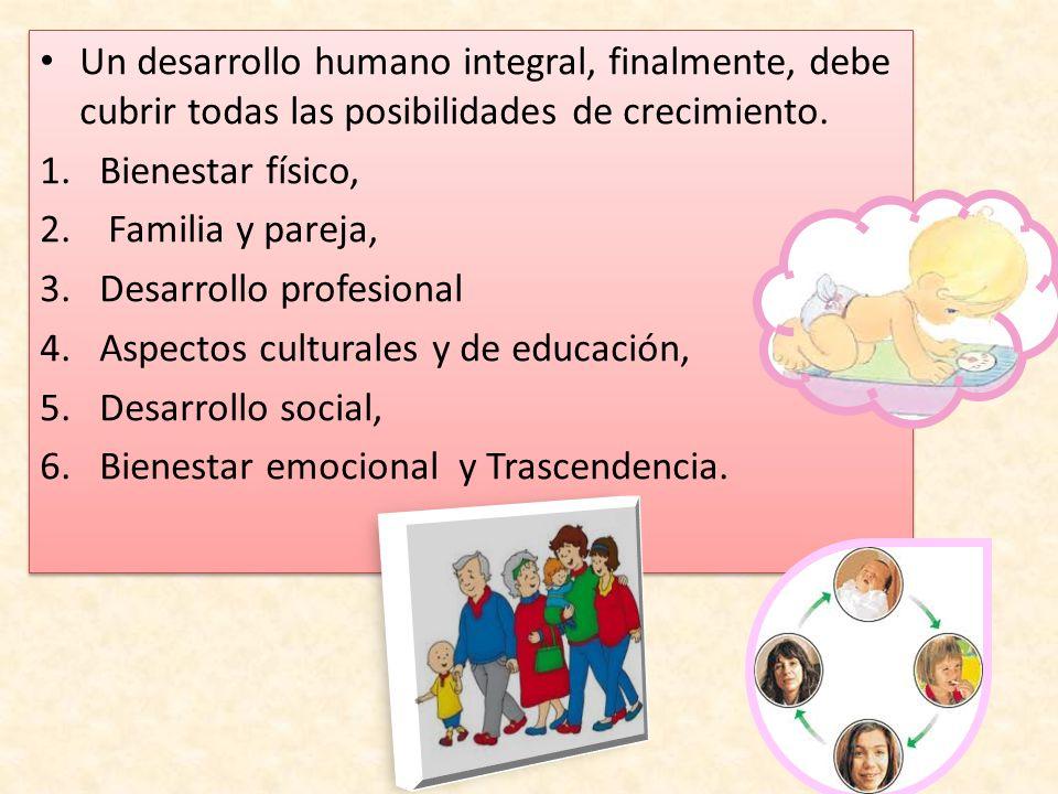 Un desarrollo humano integral, finalmente, debe cubrir todas las posibilidades de crecimiento. 1.Bienestar físico, 2. Familia y pareja, 3.Desarrollo p