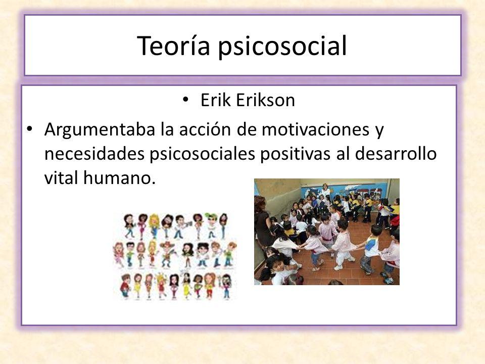 Teoría psicosocial Erik Erikson Argumentaba la acción de motivaciones y necesidades psicosociales positivas al desarrollo vital humano.