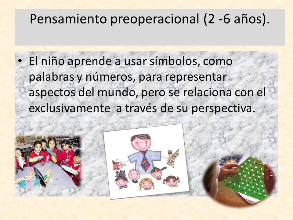 Pensamiento preoperacional (2 -6 años). El niño aprende a usar símbolos, como palabras y números, para representar aspectos del mundo, pero se relacio