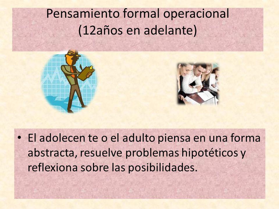 Pensamiento formal operacional (12años en adelante) El adolecen te o el adulto piensa en una forma abstracta, resuelve problemas hipotéticos y reflexi