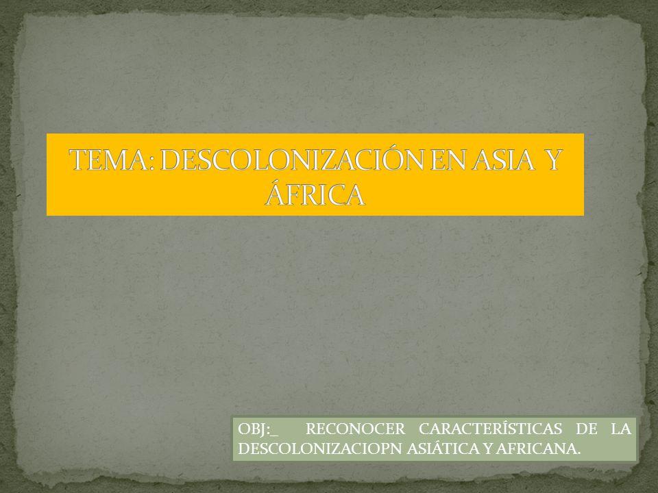 OBJ:_ RECONOCER CARACTERÍSTICAS DE LA DESCOLONIZACIOPN ASIÁTICA Y AFRICANA.