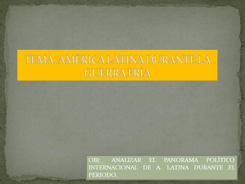 OBJ:_ ANALIZAR EL PANORAMA POLÍTICO INTERNACIONAL DE A. LATINA DURANTE EL PERIODO.