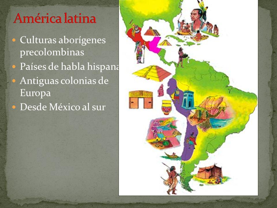 Culturas aborígenes precolombinas Países de habla hispana Antiguas colonias de Europa Desde México al sur
