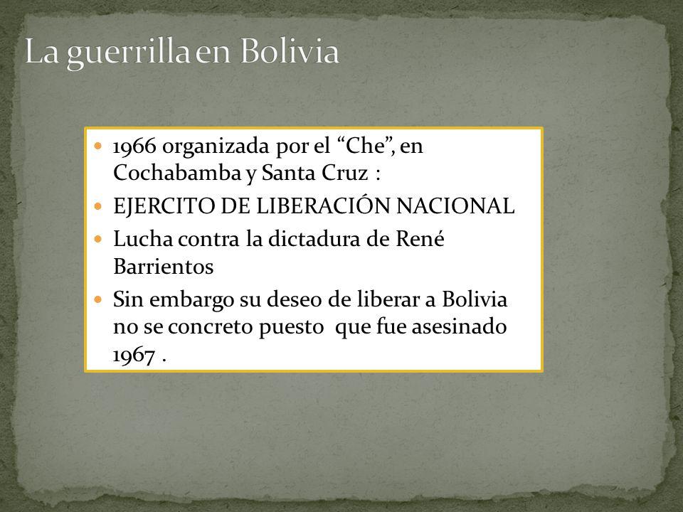 1966 organizada por el Che, en Cochabamba y Santa Cruz : EJERCITO DE LIBERACIÓN NACIONAL Lucha contra la dictadura de René Barrientos Sin embargo su deseo de liberar a Bolivia no se concreto puesto que fue asesinado 1967.