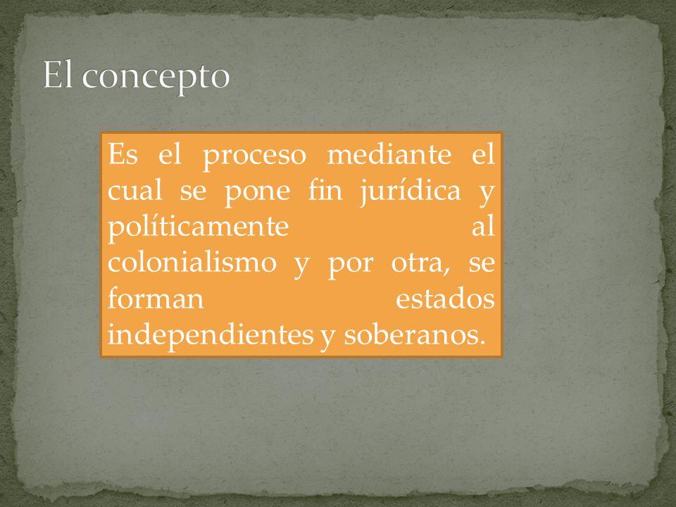 Es el proceso mediante el cual se pone fin jurídica y políticamente al colonialismo y por otra, se forman estados independientes y soberanos.