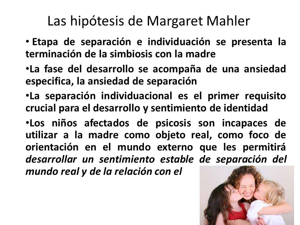 Las hipótesis de Margaret Mahler Etapa de separación e individuación se presenta la terminación de la simbiosis con la madre La fase del desarrollo se