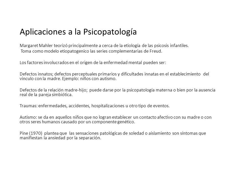 Aplicaciones a la Psicopatología Margaret Mahler teorizó principalmente a cerca de la etiología de las psicosis infantiles. Toma como modelo etiopatog