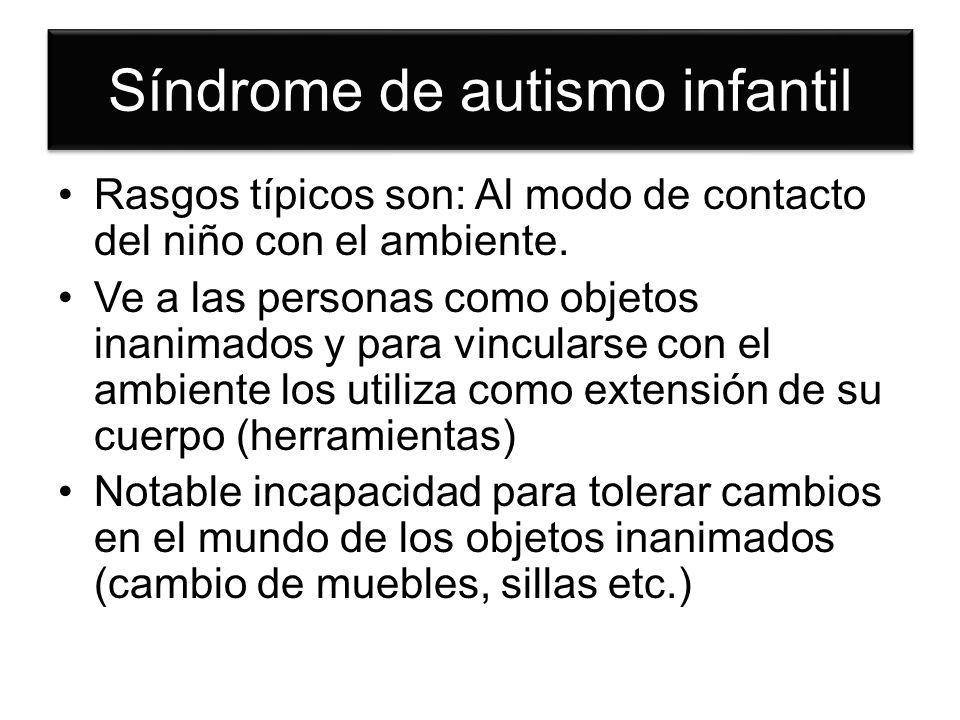 Síndrome de autismo infantil Rasgos típicos son: Al modo de contacto del niño con el ambiente. Ve a las personas como objetos inanimados y para vincul